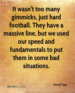 It wasn't too many gimmicks, just hard football. They have a massive line, but we used our speed and fundamentals to put them in some bad situations.