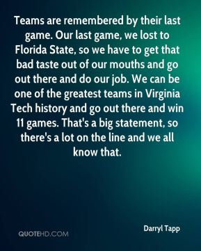 Teams are remembered by their last game. Our last game, we lost to Florida State, so we have to get that bad taste out of our mouths and go out there and do our job. We can be one of the greatest teams in Virginia Tech history and go out there and win 11 games. That's a big statement, so there's a lot on the line and we all know that.