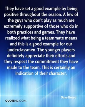 Dave Bosso - They have set a good example by being positive throughout the season. A few of the guys who don't play as much are extremely supportive of those who do in both practices and games. They have realized what being a teammate means and this is a good example for our underclassmen. The younger players definitely appreciate their efforts and they respect the commitment they have made to the team. This is certainly an indication of their character.