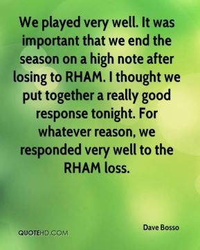 Dave Bosso - We played very well. It was important that we end the season on a high note after losing to RHAM. I thought we put together a really good response tonight. For whatever reason, we responded very well to the RHAM loss.