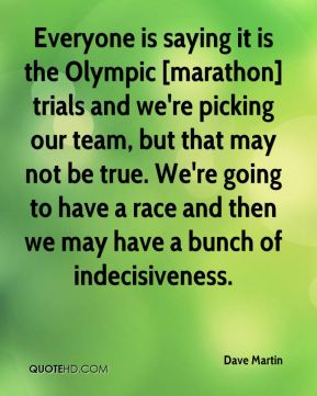 Everyone is saying it is the Olympic [marathon] trials and we're picking our team, but that may not be true. We're going to have a race and then we may have a bunch of indecisiveness.