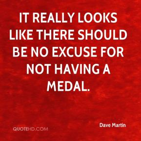 Dave Martin - It really looks like there should be no excuse for not having a medal.