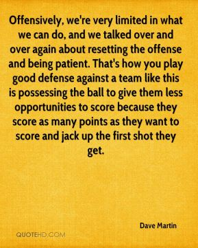 Offensively, we're very limited in what we can do, and we talked over and over again about resetting the offense and being patient. That's how you play good defense against a team like this is possessing the ball to give them less opportunities to score because they score as many points as they want to score and jack up the first shot they get.
