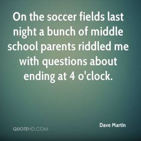 Dave Martin - On the soccer fields last night a bunch of middle school parents riddled me with questions about ending at 4 o'clock.