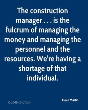 The construction manager . . . is the fulcrum of managing the money and managing the personnel and the resources. We're having a shortage of that individual.