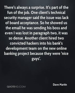 There's always a surprise. It's part of the fun of the job. One client's technical security manager said the issue was lack of board acceptance. So he showed us the email he was sending his boss and even I was lost in paragraph two, it was so dense. Another client hired two convicted hackers into his bank's development team on the new online banking project because they were 'nice guys'.