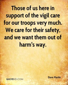 Those of us here in support of the vigil care for our troops very much. We care for their safety, and we want them out of harm's way.
