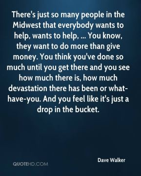 There's just so many people in the Midwest that everybody wants to help, wants to help, ... You know, they want to do more than give money. You think you've done so much until you get there and you see how much there is, how much devastation there has been or what-have-you. And you feel like it's just a drop in the bucket.