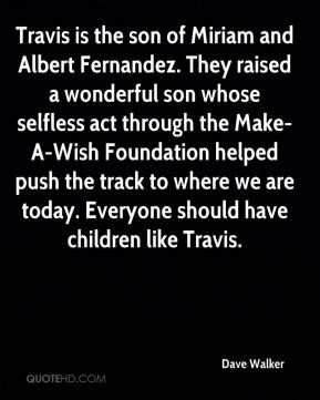 Dave Walker - Travis is the son of Miriam and Albert Fernandez. They raised a wonderful son whose selfless act through the Make-A-Wish Foundation helped push the track to where we are today. Everyone should have children like Travis.