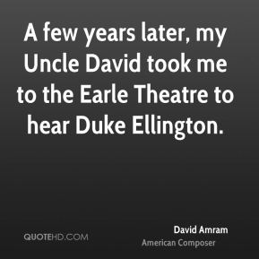 A few years later, my Uncle David took me to the Earle Theatre to hear Duke Ellington.