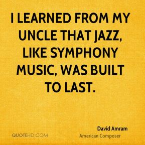 David Amram - I learned from my uncle that jazz, like symphony music, was built to last.