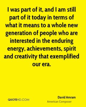 I was part of it, and I am still part of it today in terms of what it means to a whole new generation of people who are interested in the enduring energy, achievements, spirit and creativity that exemplified our era.