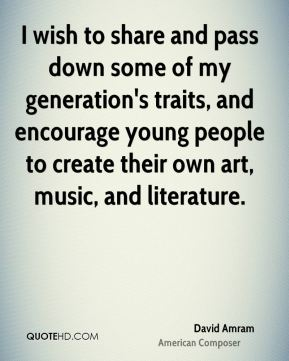 David Amram - I wish to share and pass down some of my generation's traits, and encourage young people to create their own art, music, and literature.