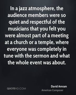 David Amram - In a jazz atmosphere, the audience members were so quiet and respectful of the musicians that you felt you were almost part of a meeting at a church or a temple, where everyone was completely in tune with the sermon and what the whole event was about.