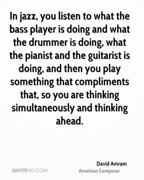 David Amram - In jazz, you listen to what the bass player is doing and what the drummer is doing, what the pianist and the guitarist is doing, and then you play something that compliments that, so you are thinking simultaneously and thinking ahead.