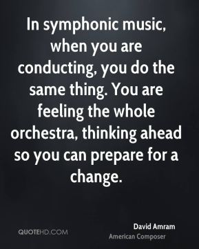 David Amram - In symphonic music, when you are conducting, you do the same thing. You are feeling the whole orchestra, thinking ahead so you can prepare for a change.