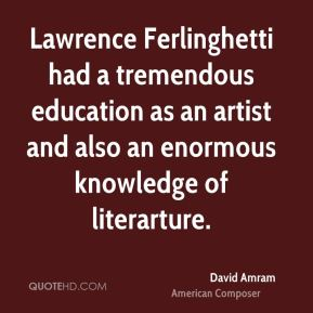 David Amram - Lawrence Ferlinghetti had a tremendous education as an artist and also an enormous knowledge of literarture.
