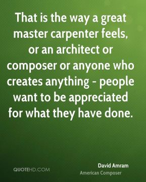 That is the way a great master carpenter feels, or an architect or composer or anyone who creates anything - people want to be appreciated for what they have done.