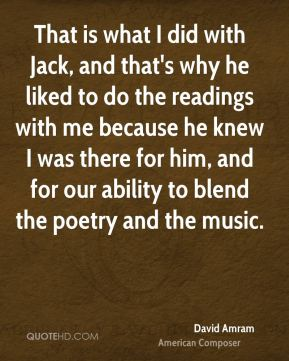 That is what I did with Jack, and that's why he liked to do the readings with me because he knew I was there for him, and for our ability to blend the poetry and the music.