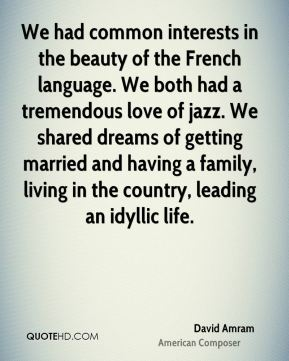 We had common interests in the beauty of the French language. We both had a tremendous love of jazz. We shared dreams of getting married and having a family, living in the country, leading an idyllic life.