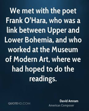David Amram - We met with the poet Frank O'Hara, who was a link between Upper and Lower Bohemia, and who worked at the Museum of Modern Art, where we had hoped to do the readings.