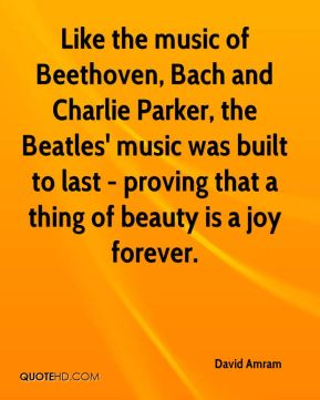 David Amram - Like the music of Beethoven, Bach and Charlie Parker, the Beatles' music was built to last - proving that a thing of beauty is a joy forever.
