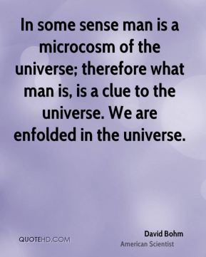 David Bohm - In some sense man is a microcosm of the universe; therefore what man is, is a clue to the universe. We are enfolded in the universe.