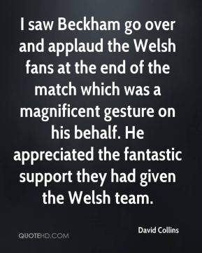 David Collins - I saw Beckham go over and applaud the Welsh fans at the end of the match which was a magnificent gesture on his behalf. He appreciated the fantastic support they had given the Welsh team.