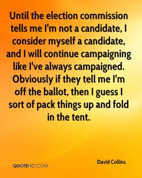 Until the election commission tells me I'm not a candidate, I consider myself a candidate, and I will continue campaigning like I've always campaigned. Obviously if they tell me I'm off the ballot, then I guess I sort of pack things up and fold in the tent.