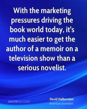 David Halberstam - With the marketing pressures driving the book world today, it's much easier to get the author of a memoir on a television show than a serious novelist.