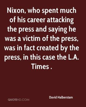 David Halberstam - Nixon, who spent much of his career attacking the press and saying he was a victim of the press, was in fact created by the press, in this case the L.A. Times .