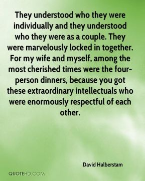 David Halberstam - They understood who they were individually and they understood who they were as a couple. They were marvelously locked in together. For my wife and myself, among the most cherished times were the four-person dinners, because you got these extraordinary intellectuals who were enormously respectful of each other.