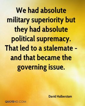 We had absolute military superiority but they had absolute political supremacy. That led to a stalemate - and that became the governing issue.