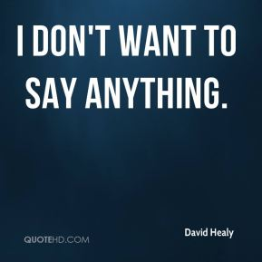 David Healy - I don't want to say anything.