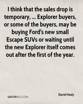 David Healy - I think that the sales drop is temporary, ... Explorer buyers, or some of the buyers, may be buying Ford's new small Escape SUVs or waiting until the new Explorer itself comes out after the first of the year.