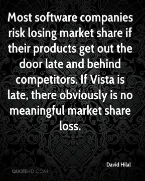 David Hilal - Most software companies risk losing market share if their products get out the door late and behind competitors. If Vista is late, there obviously is no meaningful market share loss.