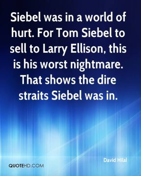 Siebel was in a world of hurt. For Tom Siebel to sell to Larry Ellison, this is his worst nightmare. That shows the dire straits Siebel was in.