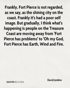 David Jenkins - Frankly, Fort Pierce is not regarded, as we say, as the shining city on the coast. Frankly it's had a poor self image. But gradually, I think what's happening is people on the Treasure Coast are moving away from 'Fort Pierce has problems' to 'Oh my God, Fort Pierce has Earth, Wind and Fire.