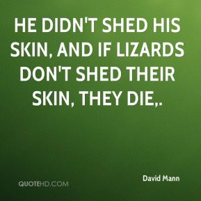 He didn't shed his skin, and if lizards don't shed their skin, they die.