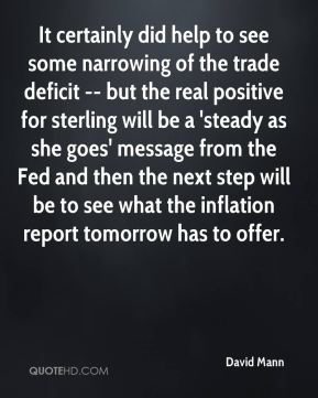 It certainly did help to see some narrowing of the trade deficit -- but the real positive for sterling will be a 'steady as she goes' message from the Fed and then the next step will be to see what the inflation report tomorrow has to offer.