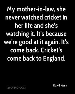 My mother-in-law, she never watched cricket in her life and she's watching it. It's because we're good at it again. It's come back. Cricket's come back to England.
