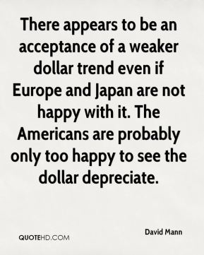 There appears to be an acceptance of a weaker dollar trend even if Europe and Japan are not happy with it. The Americans are probably only too happy to see the dollar depreciate.