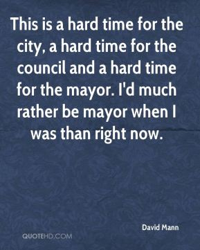 This is a hard time for the city, a hard time for the council and a hard time for the mayor. I'd much rather be mayor when I was than right now.