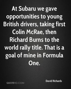 David Richards - At Subaru we gave opportunities to young British drivers, taking first Colin McRae, then Richard Burns to the world rally title. That is a goal of mine in Formula One.