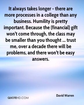 It always takes longer - there are more processes in a college than any business. Humility is pretty important. Because the (financial) gift won't come through, the class may be smaller than you thought ... trust me, over a decade there will be problems, and there won't be easy answers.