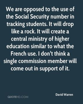 David Warren - We are opposed to the use of the Social Security number in tracking students. It will drop like a rock. It will create a central ministry of higher education similar to what the French use. I don't think a single commission member will come out in support of it.