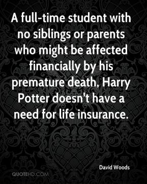 A full-time student with no siblings or parents who might be affected financially by his premature death, Harry Potter doesn't have a need for life insurance.