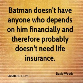 David Woods - Batman doesn't have anyone who depends on him financially and therefore probably doesn't need life insurance.