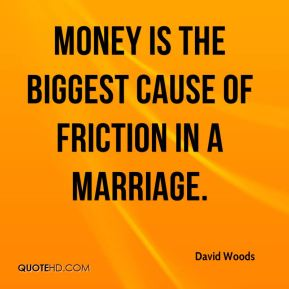 David Woods - Money is the biggest cause of friction in a marriage.