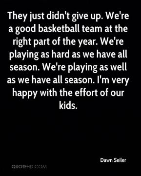 They just didn't give up. We're a good basketball team at the right part of the year. We're playing as hard as we have all season. We're playing as well as we have all season. I'm very happy with the effort of our kids.